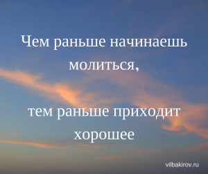 Чем раньше начинаешь молиться, тем раньше приходит хорошее